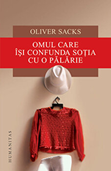 Omul care isi confunda sotia cu o palarie/Oliver Sacks de la Humanitas