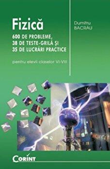Fizica. 600 de probleme, 38 teste grila si 35 de lucrari practice/Dumitru Bacrau de la Corint