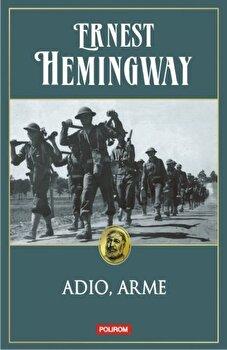 Adio, arme. Editia 2014/Ernest Hemingway de la Polirom