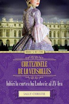 Curtezanele de la Versailles. Iubiri la curtea lui Ludovic al XV-lea/Sally Christy de la Alma
