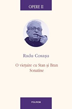 Opere II. O vietuire cu Stan si Bran, Sonatine/Radu Cosasu de la Polirom