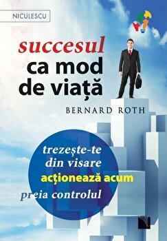 Succesul ca mod de viata. Trezeste-te din visare, actioneaza acum, preia controlul!/Bernard Roth de la Niculescu