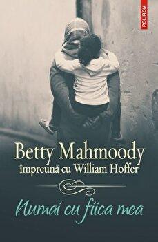 Numai cu fiica mea/Betty Mahmoody, William Hoffer de la Polirom