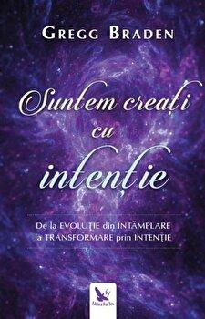 Suntem creati cu intentie. de la evolutie din intamplare la transformare prin intentie/Braden, Gregg de la For you