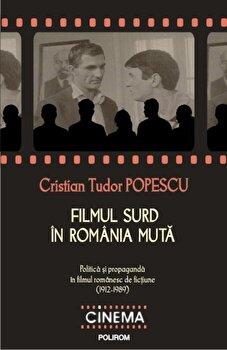 Filmul surd in Romania muta. Politica si propaganda in filmul romanesc de fictiune (1912-1989)/Cristian Tudor Popescu de la Polirom
