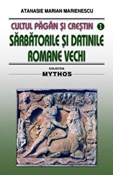 Cultul pagan si crestin. Sarbatorile si datinile romane vechi/Atanasie Marian Marienescu de la Saeculum I.O.