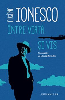 Intre viata si vis: convorbiri cu Claude Bonnefoy/Eugene Ionesco de la Humanitas