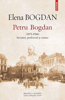 Petru Bogdan (1873-1944). Savantul, profesorul 'i cetatea/Elena Bogdan de la Polirom