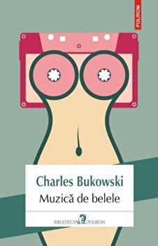 Muzica de belele/Charles Bukowski de la Polirom