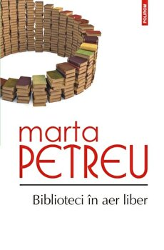 Biblioteci in aer liber. Oameni, carti, amintiri/Marta Petreu de la Polirom