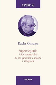 Opere VI. Supravietuirile: 4. Pe vremea cand nu ma gandeam la moarte. 5. Gargaunii/Radu Cosasu