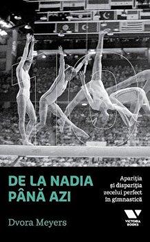De la Nadia pana azi. Aparitia si disparitia zecelui perfect in gimnastica/Dvora Mayers de la Victoria Books