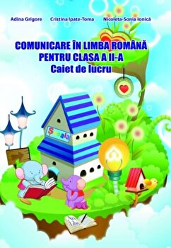 Comunicare in limba romana pentru clasa a II-a, caiet de lucru/Adina Grigore, Cristina Ipate-Toma, Nicoleta-Sonia Ionica de la Ars Libri