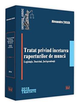 Tratat privind incetarea raporturilor de munca - legislatie. Doctrina. Jurisprudenta/Alexandru Ticlea