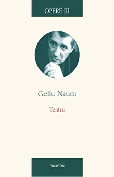 Opere III. Teatru/Gellu Naum