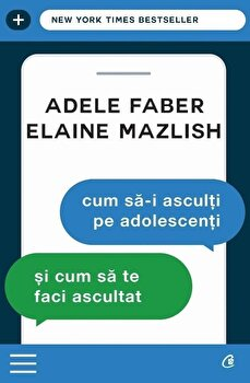 Cum sa-I asculti pe adolescenti si cum sa te faci ascultat/Adele Faber, Elaine Mazlish de la Curtea Veche