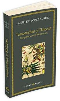 Tamoanchan si Tlalocan – Topografie sacra in Mesoamerica/Alfredo Austin Lopez de la Herald