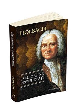 Eseu despre prejudecati sau Despre influenta opiniilor asupra moravurilor si fericirii oamenilor/Paul Henri Thiry baron d`Holbach de la Herald