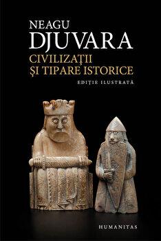 Civilizatii si tipare istorice. Un studiu comparat al civilizatiilor/Neagu Djuvara de la Humanitas