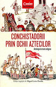 Conchistadorii prin ochii aztecilor. Antologie de texte indigene/Miguel Leon-Portilla de la Corint