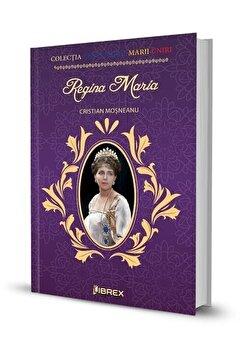 Regina Maria. Colectia Centenarul Marii Uniri/Cristian Mosneanu de la Librex
