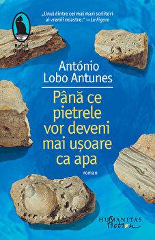 Pana ce pietrele vor deveni mai usoare ca apa/Antonio Lobo Antunes de la Humanitas Fiction