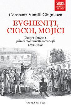Evgheniti, ciocoi, mojici. Despre obrazele primei modernitati romanesti (1750-1860)/Constanta Vintila-Ghitulescu de la Humanitas