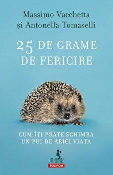 25 de grame de fericire. Cum iti poate schimba un pui de arici viata/Massimo Vacchetta, Antonella Tomaselli de la Polirom