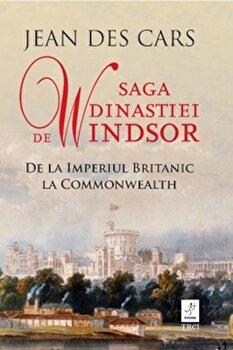Saga dinastiei de Windsor. De la Imperiul Britanic la Commonwealth/Jean Des Cars de la Trei