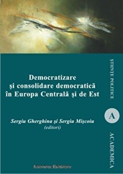 Democratizare si consolidare democratica in Europa Centrala si de Est/Sergiu Gherghina, Sergiu Miscoiu de la Institutul European
