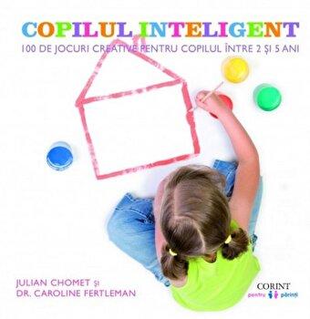 Copilul inteligent. 100 de jocuri creative pentru copiii intre 2 si 5 ani. Impulsioneaza dezvoltarea emotionala, intelectuala, fizica si sociala/Julian Chomet, Caroline Fertleman de la Corint