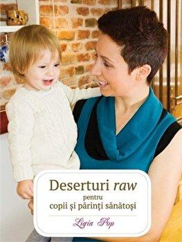 Deserturi raw pentru copii si parinti sanatosi (Ed a III-a)/Ligia Pop de la Curtea Veche