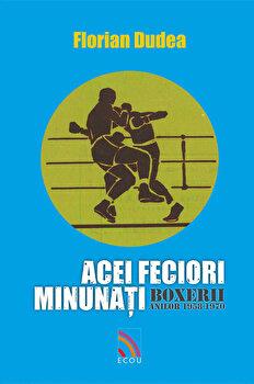Acei feciori minunati – Boxerii anilor 1958-1970/Florian Dudea de la Ecou Transilvan