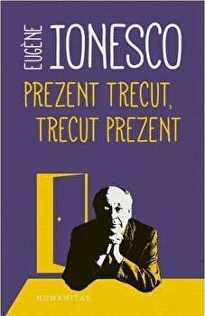 Prezent trecut,Trecut prezent/Eugene Ionesco