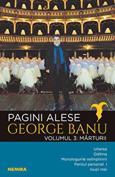 Pagini alese, vol. 3 – Marturii/George Banu de la Nemira