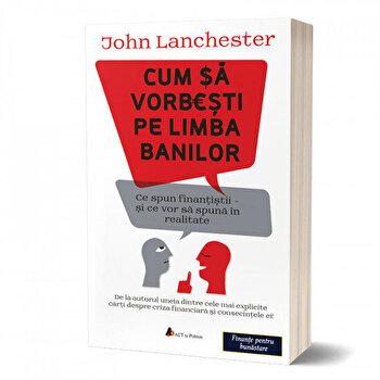 Cum sa vorbesti pe limba banilor: Ce spun finantistii si ce vor sa spuna in realitate/John Lanchester de la Act si Politon