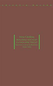 Realismul socialist cu fata spre trecut. Institutii si artisti in Romania: 1944-1953/Irina Carabas de la Idea