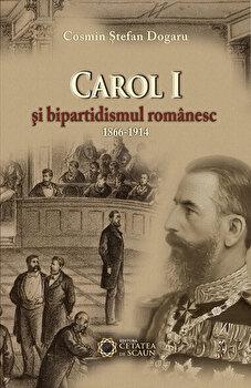 Carol I si bipartidismul romanesc (1866-1914)/Cosmin Stefan Dogaru de la Cetatea de Scaun