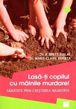 Lasa-ti copilul cu mainile murdare! Sanatate prin cresterea imunitatii/Brett Finlay, Marie-Claire Arrieta de la Niculescu