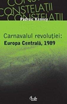 Carnavalul revolutiei: Europa Centrala, 1989/Padraic Kenney de la Curtea Veche