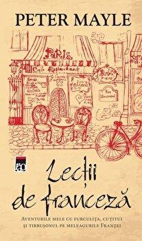 Lectii de franceza. Aventurile mele cu furculita, cutitul si tirbusonul pe meleagurile Frantei/Peter Mayle de la RAO