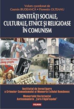 Identitati sociale, culturale, etnice si religioase in comunism/Cosmin Budeanca, Florentin Olteanu de la Polirom
