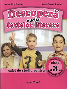 Descopera magia textelor literare. Caiet de studiu pentru clasa a III-a/Alexandrina Dumitru, Viorel George Dumitru de la Trend
