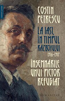 La Iasi, in timpul razboiului, 1916 – 1917. Insemnarile unui pictor refugiat/Costin Petrescu de la Humanitas