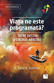 Viata ne este programata' Intre destin si liberul-arbitru/dr. David R. Hamilton de la Niculescu