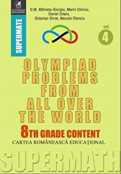 Olympiad Problems from all over the World. 8th Grade Content/D.M. Batinetu-Giurgiu, Marin Chirciu, Daniel Sitaru, Neculai Stanciu, Octavian Stroe de la Cartea Romaneasca