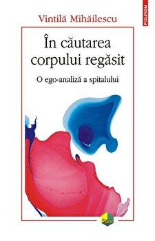 In cautarea corpului regasit. O ego-analiza a spitalului/Vintila Mihailescu de la Polirom