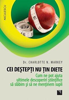 Cei destepti nu tin diete. Cum ne pot ajuta ultimele descoperiri stiintifice sa slabim si sa ne mentinem supli/Charlotte N. Markey de la Niculescu