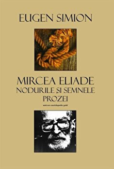 Mircea Eliade. Nodurile si semnele prozei/Eugen Simion de la Univers Enciclopedic Books