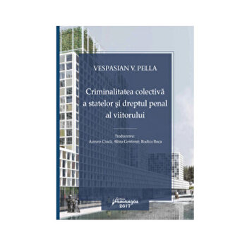 Criminalitatea colectiva a statelor si Dreptul Penal al viitorului/Vespasian V. Pella